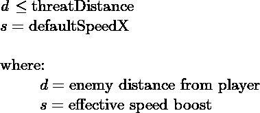 $\textit{d} \leq \text{threatDistance}$\\ $s = \text{defaultSpeedX}$\\  where:\\ \hspace*\leftmargin $d= \text{enemy distance from player}$\\ \hspace*\leftmargin $s= \text{effective speed boost}$
