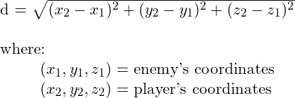 $d = \sqrt{(x_2 - x_1)^2 + (y_2 - y_1)^2 + (z_2 - z_1)^2}$\\  where:\\ \hspace*\leftmargin $(x_1, y_1, z_1)=$ enemy's coordinates\\ \hspace*\leftmargin $(x_2, y_2, z_2)=$ player's coordinates
