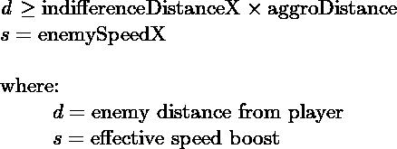 $\textit{d} \geq \text{indifferenceDistanceX}\times\text{aggroDistance}$\\ $s = \text{enemySpeedX}$\\  where:\\ \hspace*\leftmargin $d= \text{enemy distance from player}$\\ \hspace*\leftmargin $s= \text{effective speed boost}$