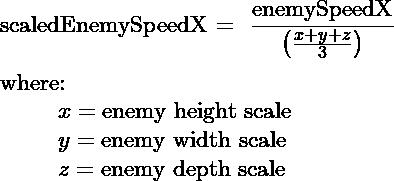 $\text{scaledEnemySpeedX} = \dfrac{\text{enemySpeedX}}{\left(\frac{x + y + z}{3}\right)}$\\  where:\\ \hspace*\leftmargin $x= \text{enemy height scale}$\\ \hspace*\leftmargin $y= \text{enemy width scale}$\\ \hspace*\leftmargin $z= \text{enemy depth scale}$